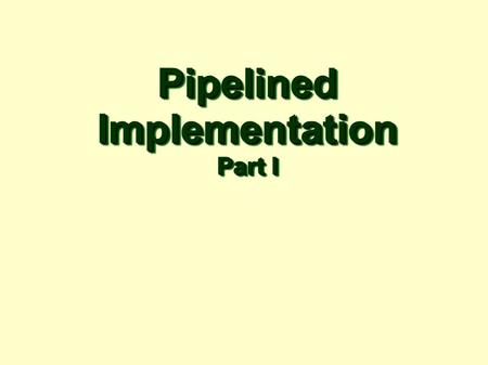 PipelinedImplementation Part I PipelinedImplementation.