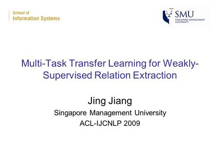 Multi-Task Transfer Learning for Weakly- Supervised Relation Extraction Jing Jiang Singapore Management University ACL-IJCNLP 2009.