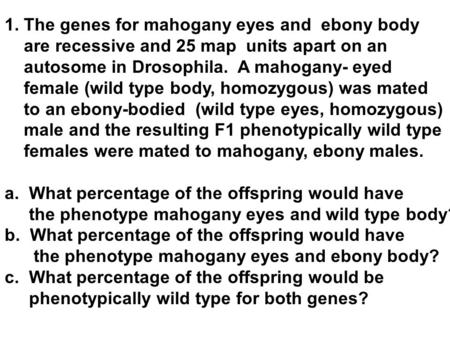 1. The genes for mahogany eyes and ebony body are recessive and 25 map units apart on an autosome in Drosophila. A mahogany- eyed female (wild type body,