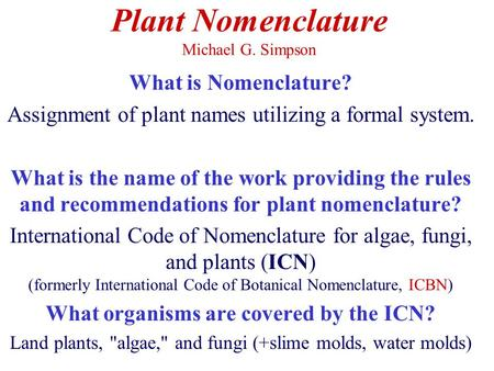 Plant Nomenclature Michael G. Simpson What is Nomenclature? Assignment of plant names utilizing a formal system. What is the name of the work providing.