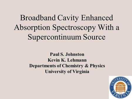 Broadband Cavity Enhanced Absorption Spectroscopy With a Supercontinuum Source Paul S. Johnston Kevin K. Lehmann Departments of Chemistry & Physics University.