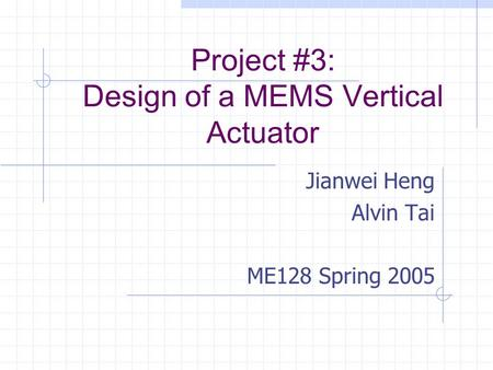 Project #3: Design of a MEMS Vertical Actuator Jianwei Heng Alvin Tai ME128 Spring 2005.