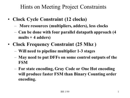 BR 1/991 Hints on Meeting Project Constraints Clock Cycle Constraint (12 clocks) – More resources (multipliers, adders), less clocks –Can be done with.