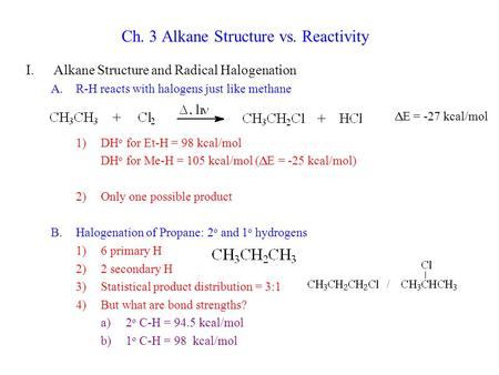 Ch. 3 Alkane Structure vs. Reactivity I.Alkane Structure and Radical Halogenation A.R-H reacts with halogens just like methane 1)DH o for Et-H = 98 kcal/mol.