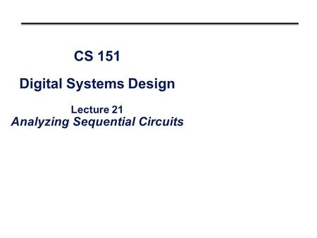 CS 151 Digital Systems Design Lecture 21 Analyzing Sequential Circuits.
