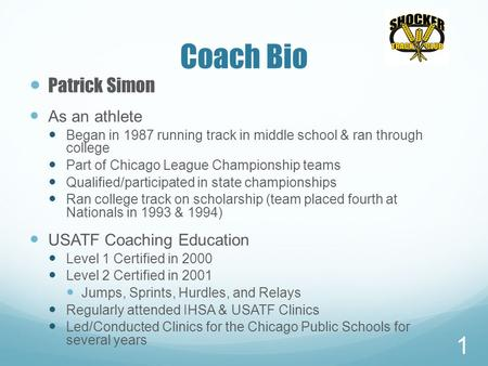 Coach Bio Patrick Simon As an athlete Began in 1987 running track in middle school & ran through college Part of Chicago League Championship teams Qualified/participated.