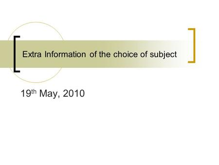 Extra Information of the choice of subject 19 th May, 2010.