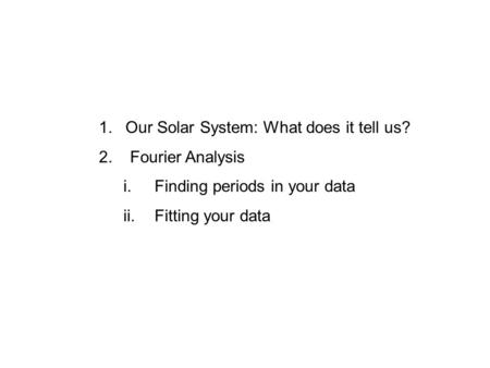 1.Our Solar System: What does it tell us? 2. Fourier Analysis i. Finding periods in your data ii. Fitting your data.