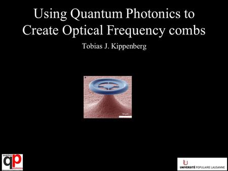 Using Quantum Photonics to Create Optical Frequency combs Tobias J. Kippenberg.