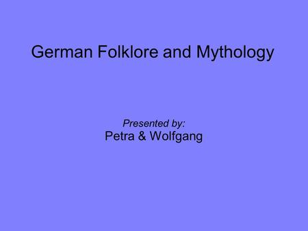 German Folklore and Mythology Presented by: Petra & Wolfgang.
