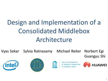 Design and Implementation of a Consolidated Middlebox Architecture 1 Vyas SekarSylvia RatnasamyMichael ReiterNorbert Egi Guangyu Shi.