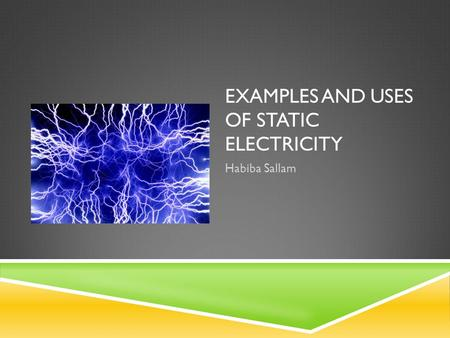 EXAMPLES AND USES OF STATIC ELECTRICITY Habiba Sallam.