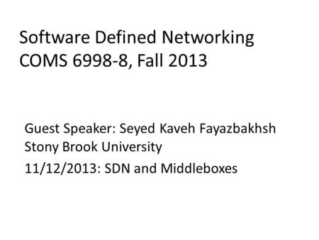 Software Defined Networking COMS 6998-8, Fall 2013 Guest Speaker: Seyed Kaveh Fayazbakhsh Stony Brook University 11/12/2013: SDN and Middleboxes.