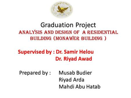 Graduation Project Analysis and design of a residential building (Monawer Building ) Supervised by : Dr. Samir Helou Supervised by : Dr. Samir Helou Dr.