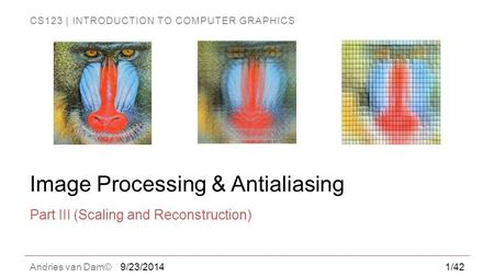 CS123 | INTRODUCTION TO COMPUTER GRAPHICS Andries van Dam© Image Processing & Antialiasing Part III (Scaling and Reconstruction) 9/23/20141/42.