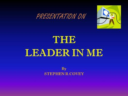 PRESENTATION ON THE LEADER IN ME By STEPHEN R.COVEY.