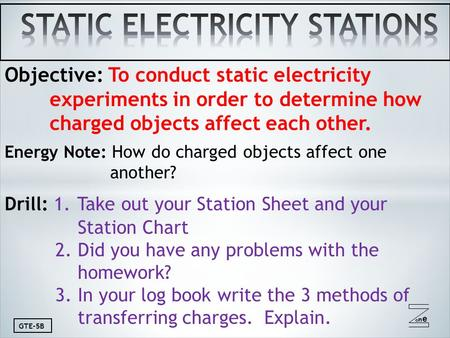 Oneone GTE-5B Objective: To conduct static electricity experiments in order to determine how charged objects affect each other. Energy Note: How do charged.