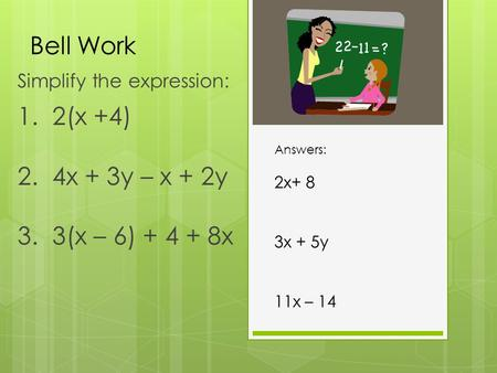 Bell Work Simplify the expression: 1. 2(x +4) 2. 4x + 3y – x + 2y 3. 3(x – 6) + 4 + 8x Answers: 2x+ 8 3x + 5y 11x – 14.