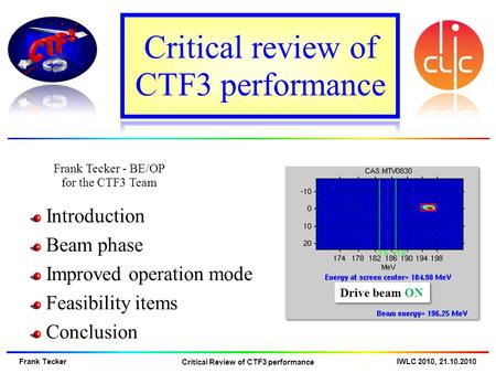 Frank Tecker - BE/OP for the CTF3 Team IWLC 2010, 21.10.2010 Frank Tecker Critical Review of CTF3 performance Introduction Beam phase Improved operation.