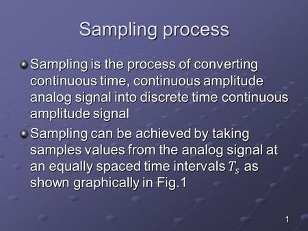 Sampling process Sampling is the process of converting continuous time, continuous amplitude analog signal into discrete time continuous amplitude signal.