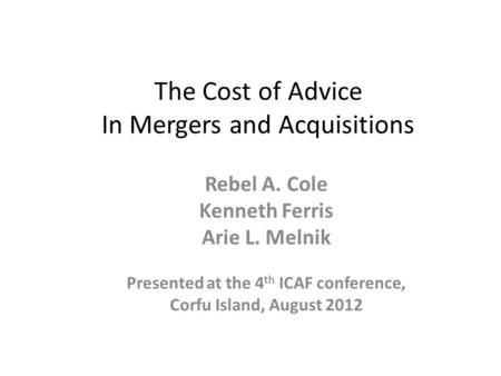 The Cost of Advice In Mergers and Acquisitions Rebel A. Cole Kenneth Ferris Arie L. Melnik Presented at the 4 th ICAF conference, Corfu Island, August.