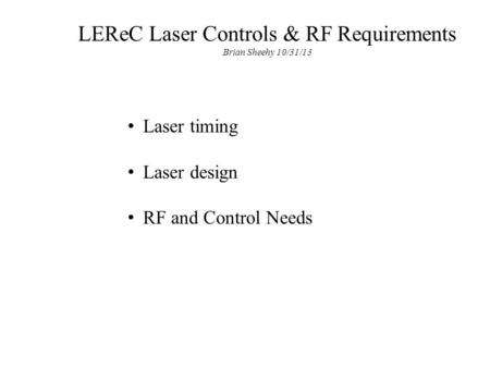 LEReC Laser Controls & RF Requirements Brian Sheehy 10/31/13 Laser timing Laser design RF and Control Needs.