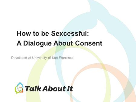 How to be Sexcessful: A Dialogue About Consent Developed at University of San Francisco.