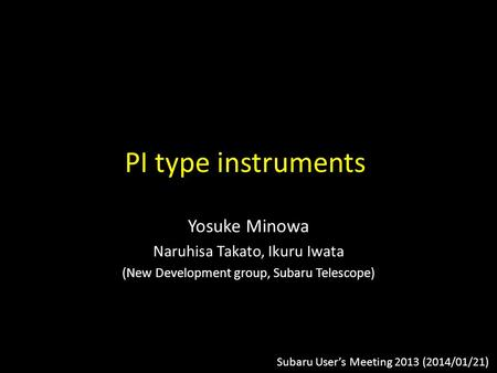 PI type instruments Yosuke Minowa Naruhisa Takato, Ikuru Iwata (New Development group, Subaru Telescope) Subaru User's Meeting 2013 (2014/01/21)