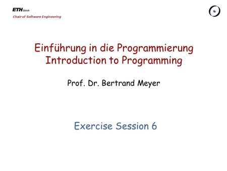 Chair of Software Engineering Einführung in die Programmierung Introduction to Programming Prof. Dr. Bertrand Meyer Exercise Session 6.