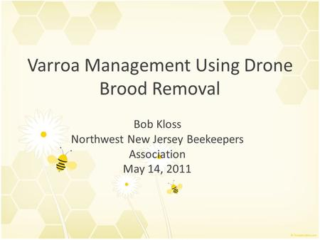 Varroa Management Using Drone Brood Removal Bob Kloss Northwest New Jersey Beekeepers Association May 14, 2011.