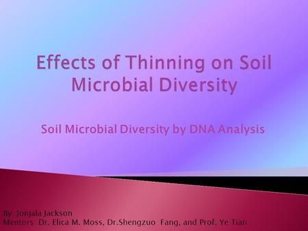 Soil Microbial Diversity by DNA Analysis By: Jonjala Jackson Mentors: Dr. Elica M. Moss, Dr.Shengzuo Fang, and Prof. Ye Tian.