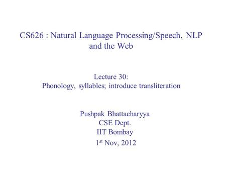 CS626 : Natural Language Processing/Speech, NLP and the Web Lecture 30: Phonology, syllables; introduce transliteration Pushpak Bhattacharyya CSE Dept.