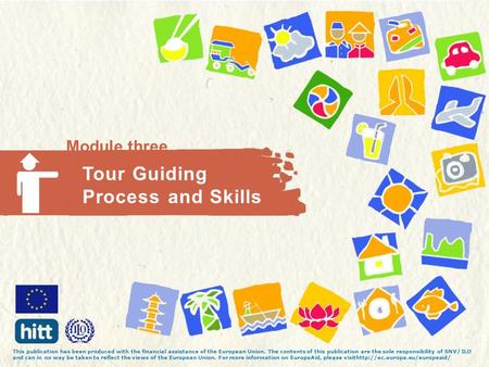 Module three Tour Guiding Process and Skills This publication has been produced with the financial assistance of the European Union. The contents of this.
