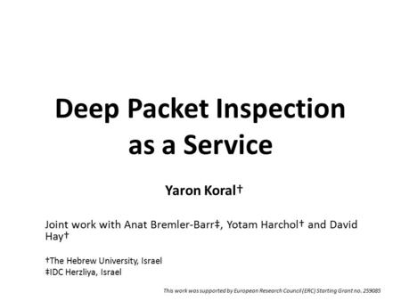 Deep Packet Inspection as a Service Yaron Koral† Joint work with Anat Bremler-Barr‡, Yotam Harchol† and David Hay† †The Hebrew University, Israel ‡IDC.