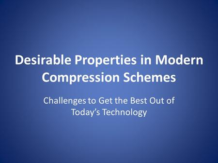 Desirable Properties in Modern Compression Schemes Challenges to Get the Best Out of Today's Technology.