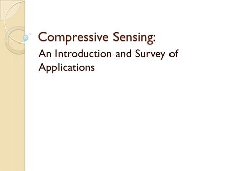 Compressive Sensing: An Introduction and Survey of Applications.