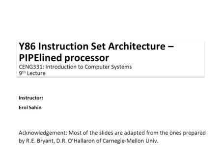 Instructor: Erol Sahin Y86 Instruction Set Architecture – PIPElined processor CENG331: Introduction to Computer Systems 9 th Lecture Acknowledgement: Most.