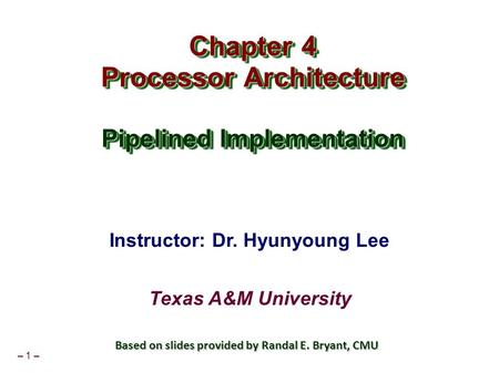 – 1 – Chapter 4 Processor Architecture Pipelined Implementation Chapter 4 Processor Architecture Pipelined Implementation Instructor: Dr. Hyunyoung Lee.