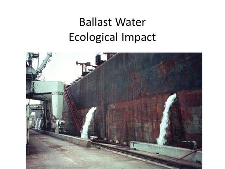 Ballast Water Ecological Impact. Ballast Water Video Watch the video on ballast water in order to explain: 1.What is ballast water? 2.Why do ships use.