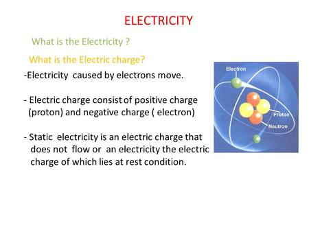 What is the Electricity ? -Electricity caused by electrons move. - Electric charge consist of positive charge (proton) and negative charge ( electron)