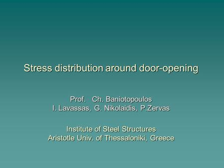 Stress distribution around door-opening Prof. Ch. Baniotopoulos I. Lavassas, G. Nikolaidis, P.Zervas Institute of Steel Structures Aristotle Univ. of Thessaloniki,