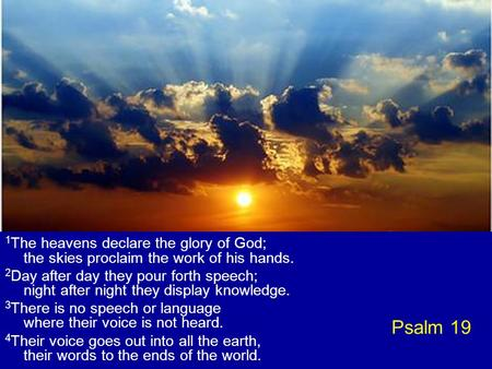Psalm 19 1 The heavens declare the glory of God; the skies proclaim the work of his hands. 2 Day after day they pour forth speech; night after night they.