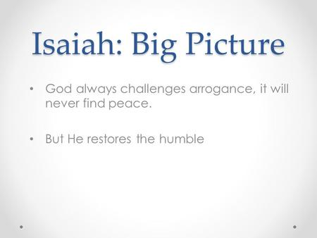 Isaiah: Big Picture God always challenges arrogance, it will never find peace. But He restores the humble.