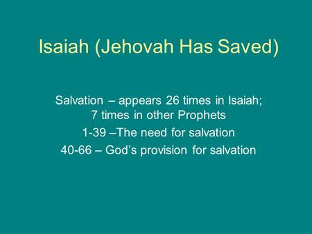 Isaiah (Jehovah Has Saved) Salvation – appears 26 times in Isaiah; 7 times in other Prophets 1-39 –The need for salvation 40-66 – God's provision for salvation.