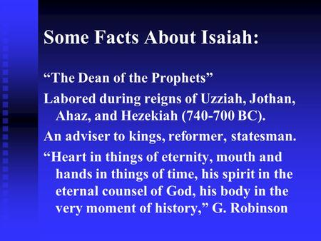 "Some Facts About Isaiah: ""The Dean of the Prophets"" Labored during reigns of Uzziah, Jothan, Ahaz, and Hezekiah (740-700 BC). An adviser to kings, reformer,"
