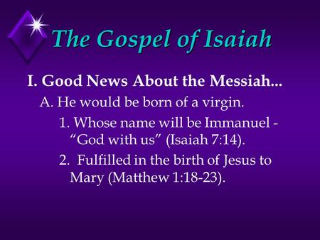 "I. Good News About the Messiah... A. He would be born of a virgin. 1. Whose name will be Immanuel - ""God with us"" (Isaiah 7:14). 2. Fulfilled in the birth."