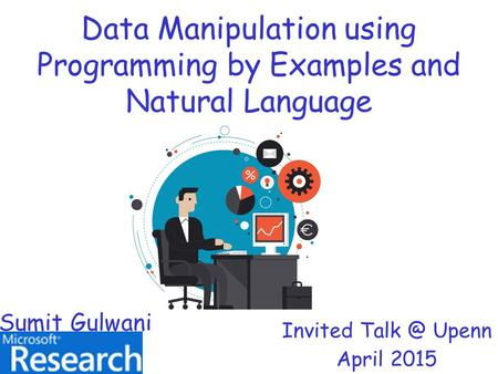 Data Manipulation using Programming by Examples and Natural Language Invited Upenn April 2015 Sumit Gulwani.