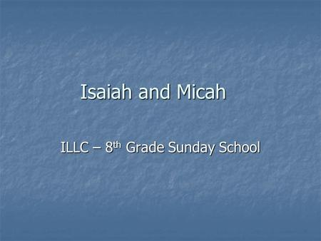 Isaiah and Micah ILLC – 8 th Grade Sunday School.