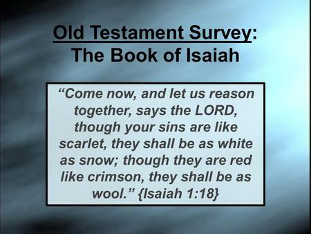 "Old Testament Survey: The Book of Isaiah ""Come now, and let us reason together, says the LORD, though your sins are like scarlet, they shall be as white."