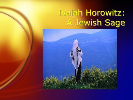 Isaiah Horowitz: A Jewish Sage. Isaiah Horowitz (1570- 1626) FJewish spirituality is to lead to two things: Cleaving to God and uniting the Divine Name.